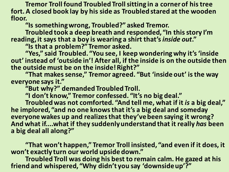 Tremor Troll found Troubled Troll sitting in a corner of his tree fort. A closed book lay by his side as Troubled stared at the wooden floor. Is somet