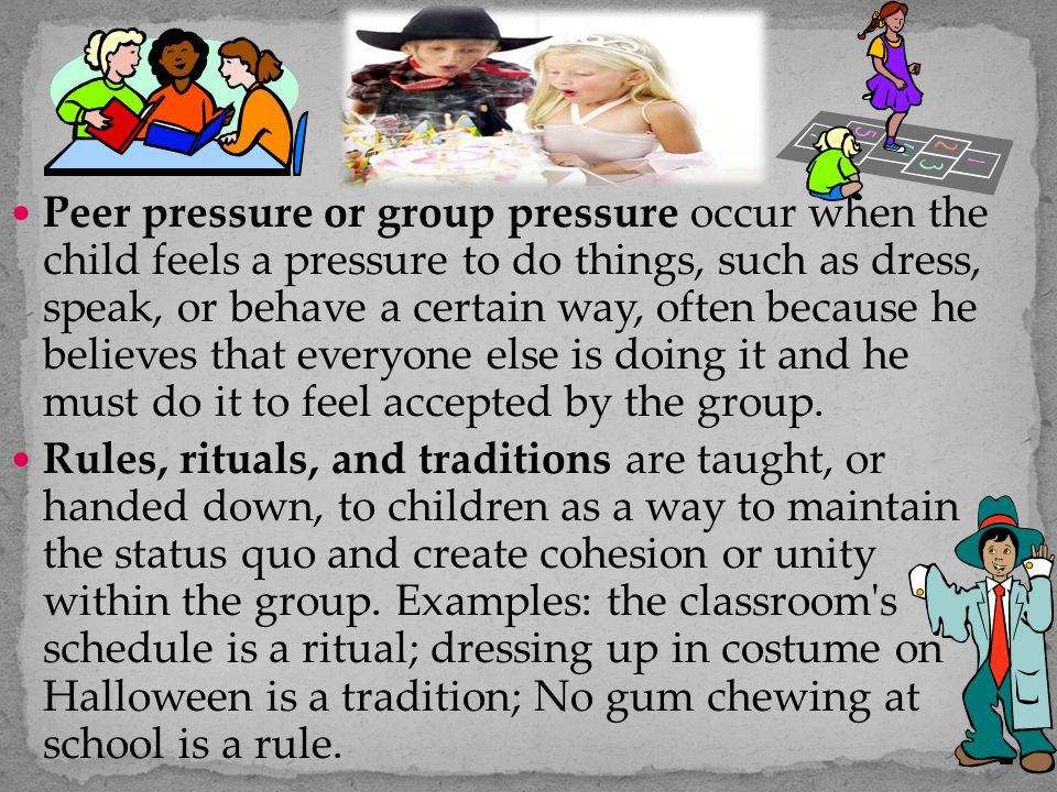 Peer pressure or group pressure occur when the child feels a pressure to do things, such as dress, speak, or behave a certain way, often because he be