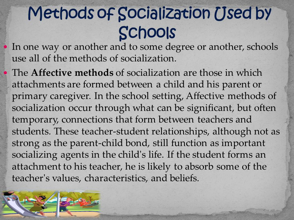 In one way or another and to some degree or another, schools use all of the methods of socialization. The Affective methods of socialization are those