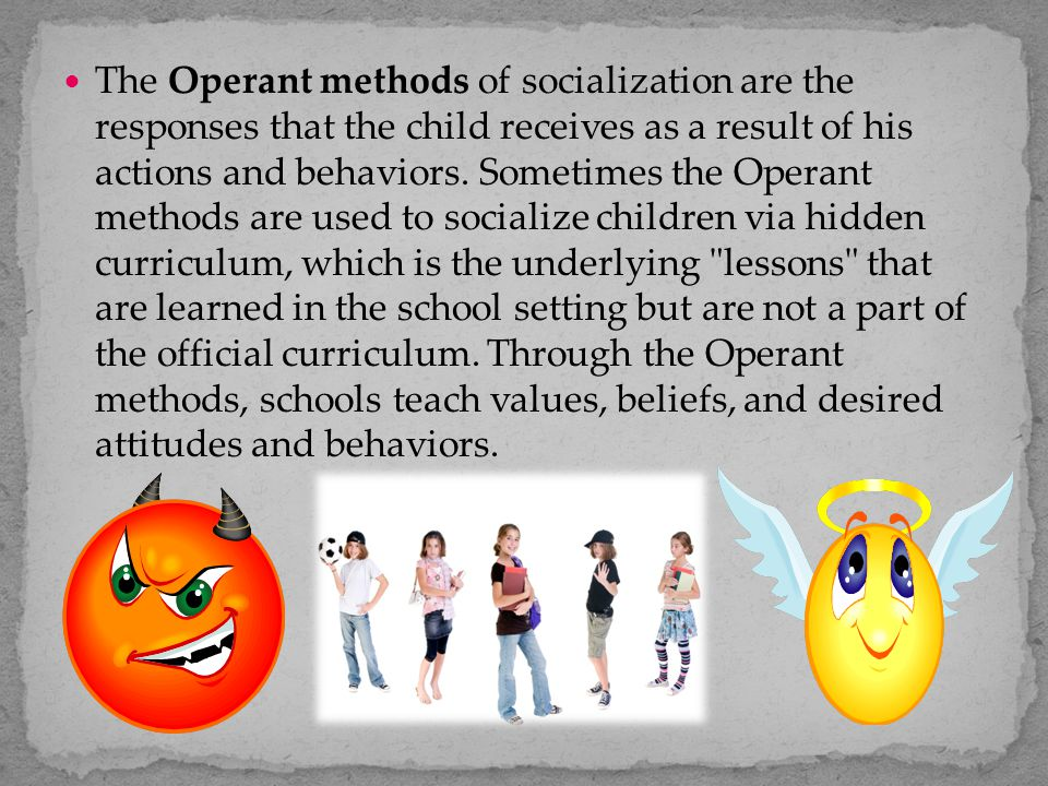 The Operant methods of socialization are the responses that the child receives as a result of his actions and behaviors. Sometimes the Operant methods