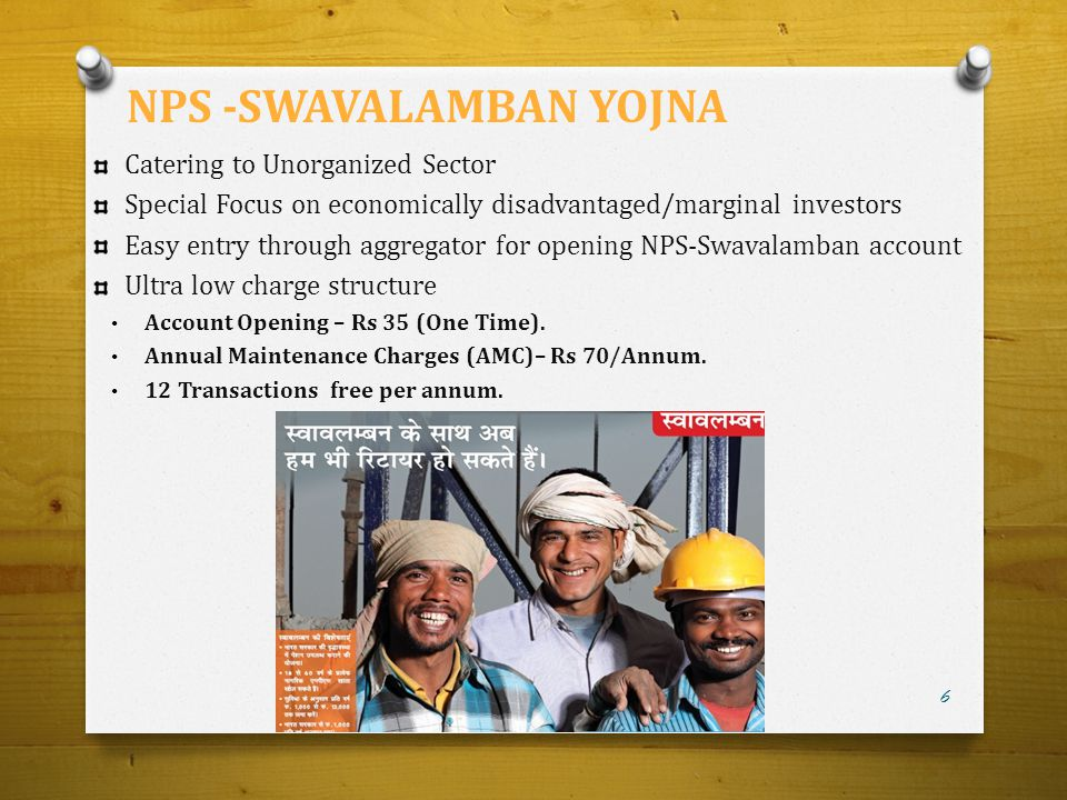 Catering to Unorganized Sector Special Focus on economically disadvantaged/marginal investors Easy entry through aggregator for opening NPS-Swavalamba