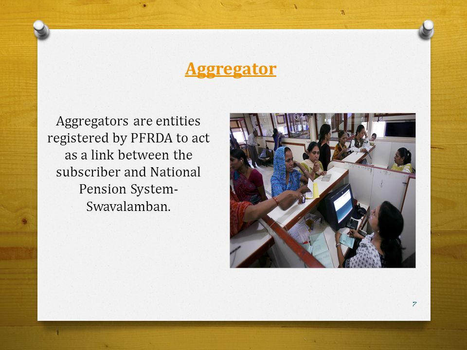 Aggregator Aggregators are entities registered by PFRDA to act as a link between the subscriber and National Pension System- Swavalamban. 7