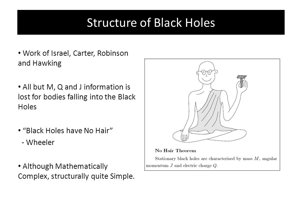 Structure of Black Holes Work of Israel, Carter, Robinson and Hawking All but M, Q and J information is lost for bodies falling into the Black Holes Black Holes have No Hair - Wheeler Although Mathematically Complex, structurally quite Simple.