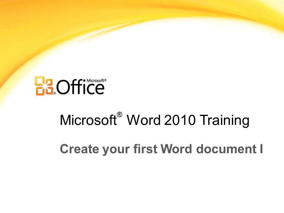 Microsoft ® Word 2010 Training Create your first Word document I