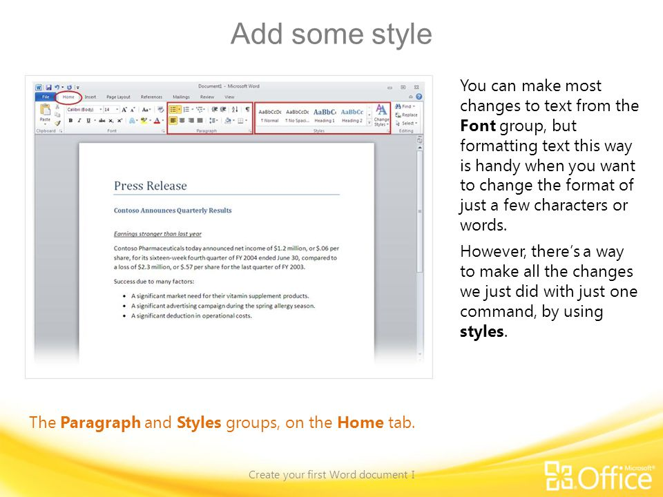 Add some style Create your first Word document I The Paragraph and Styles groups, on the Home tab. You can make most changes to text from the Font gro