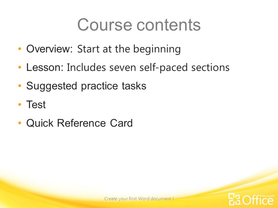 Course contents Overview: Start at the beginning Lesson: Includes seven self-paced sections Suggested practice tasks Test Quick Reference Card Create