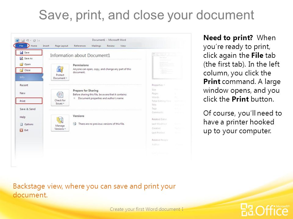 Save, print, and close your document Create your first Word document I Backstage view, where you can save and print your document. Need to print? When