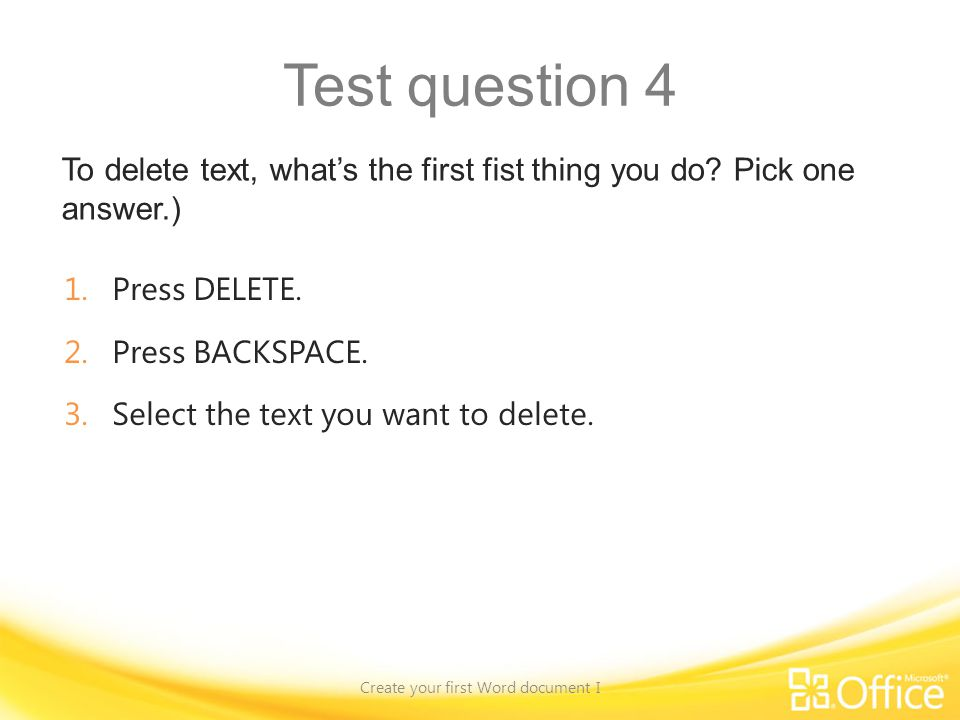 Test question 4 To delete text, whats the first fist thing you do? Pick one answer.) Create your first Word document I 1.Press DELETE. 2.Press BACKSPA