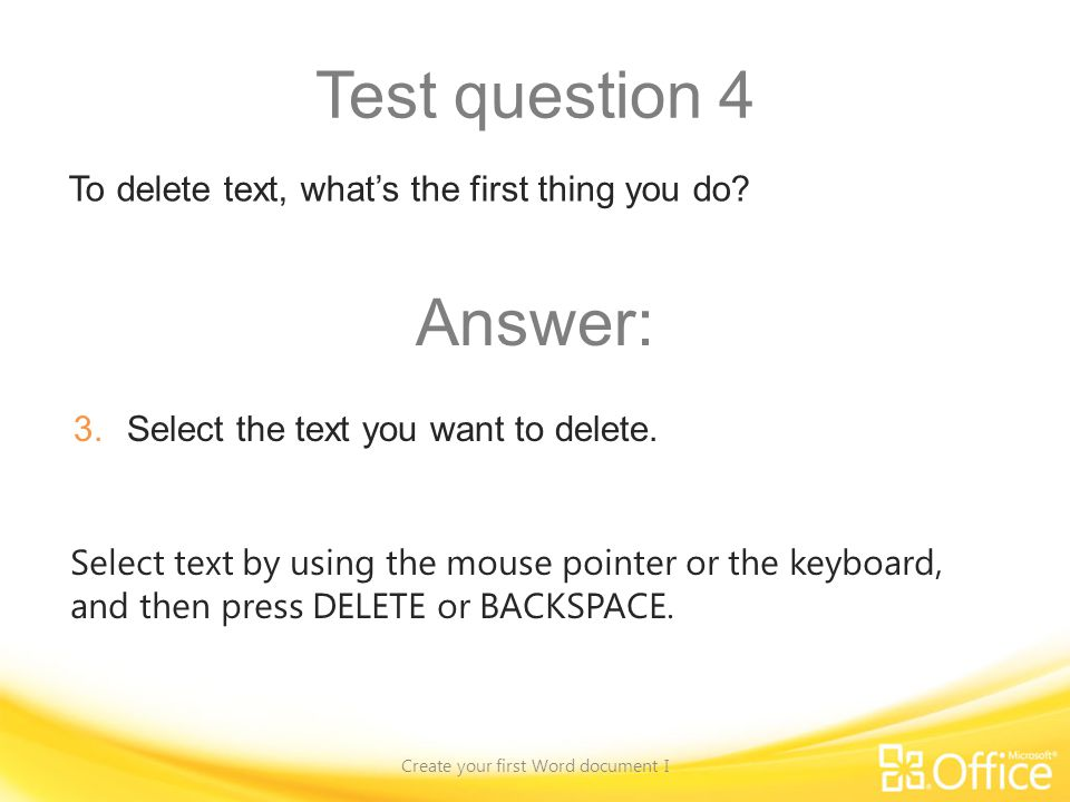 Test question 4 Create your first Word document I Select text by using the mouse pointer or the keyboard, and then press DELETE or BACKSPACE. To delet