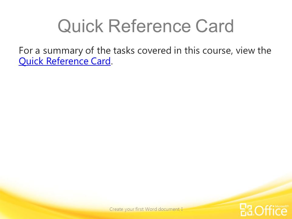 Quick Reference Card For a summary of the tasks covered in this course, view the Quick Reference Card. Quick Reference Card Create your first Word doc