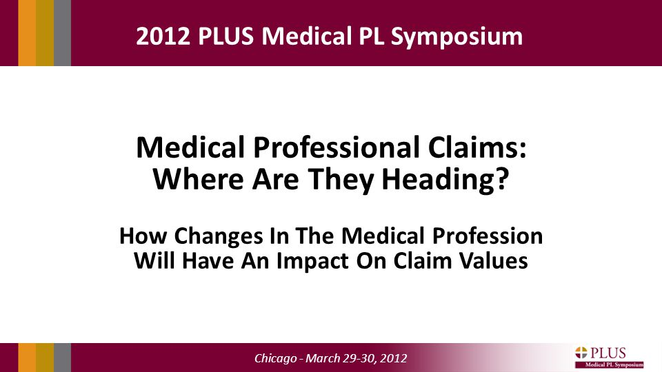 Chicago - March 29-30, 2012 2012 PLUS Medical PL Symposium Medical Professional Claims: Where Are They Heading.