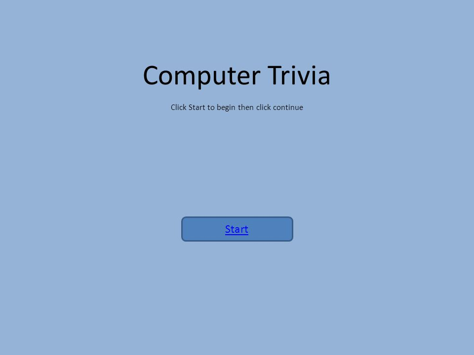 Computer Trivia Click Start to begin then click continue Start
