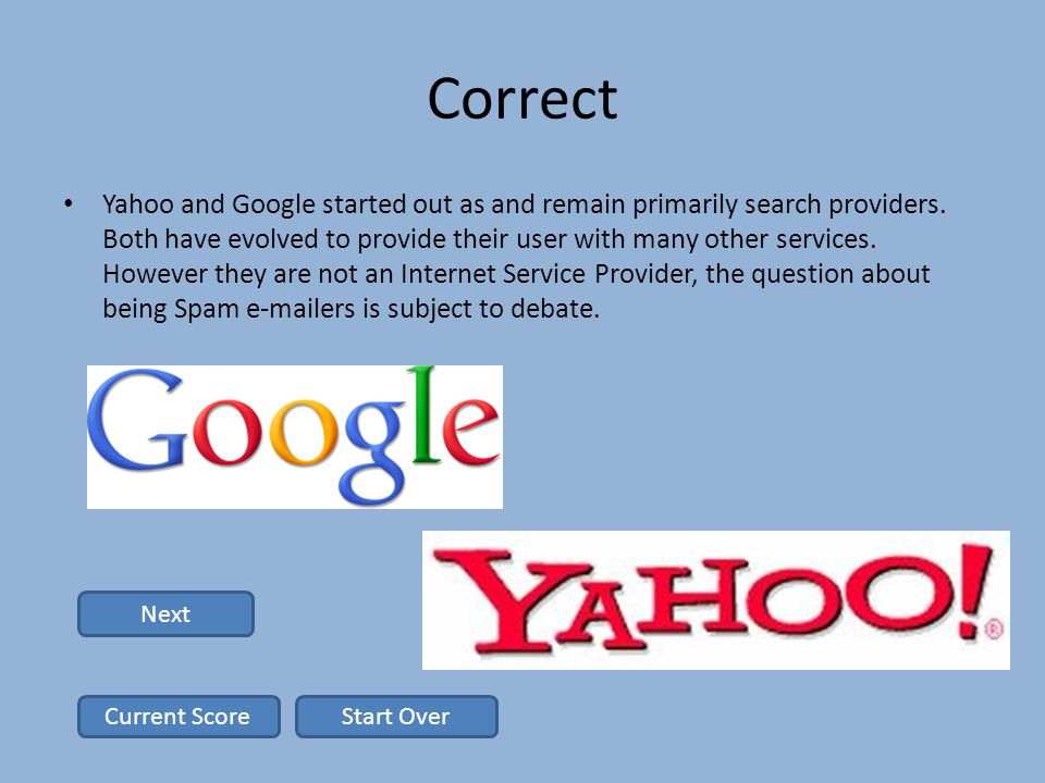 Correct Yahoo and Google started out as and remain primarily search providers.