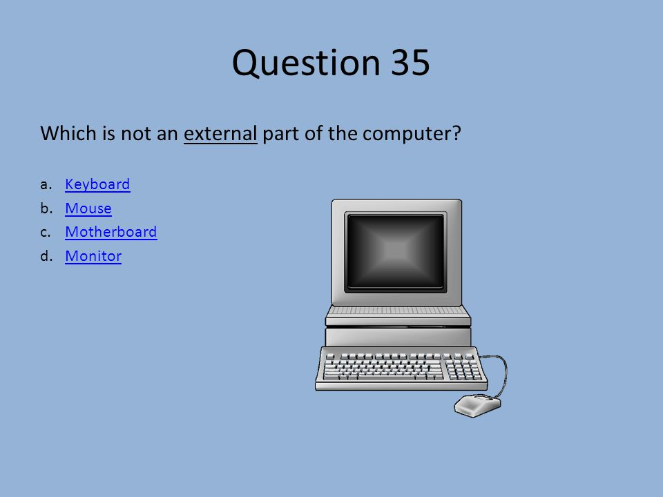 Question 35 Which is not an external part of the computer.