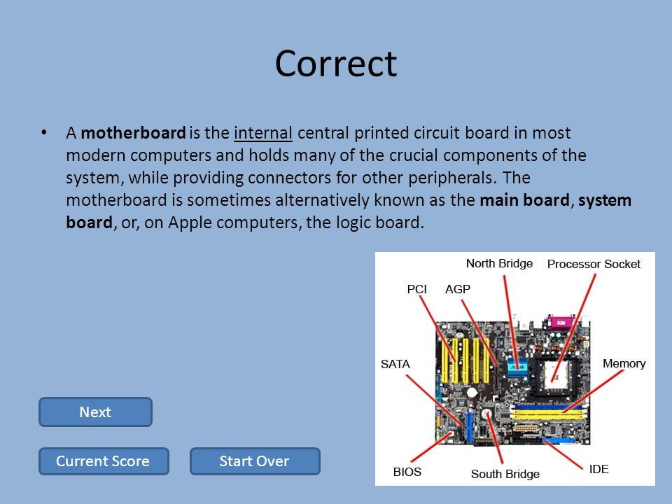 Correct A motherboard is the internal central printed circuit board in most modern computers and holds many of the crucial components of the system, while providing connectors for other peripherals.