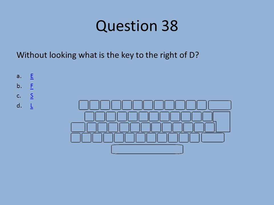 Question 38 Without looking what is the key to the right of D? a.EE b.FF c.SS d.LL
