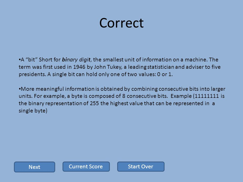 Correct A bit Short for binary digit, the smallest unit of information on a machine.