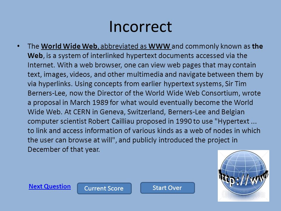 Incorrect The World Wide Web, abbreviated as WWW and commonly known as the Web, is a system of interlinked hypertext documents accessed via the Internet.
