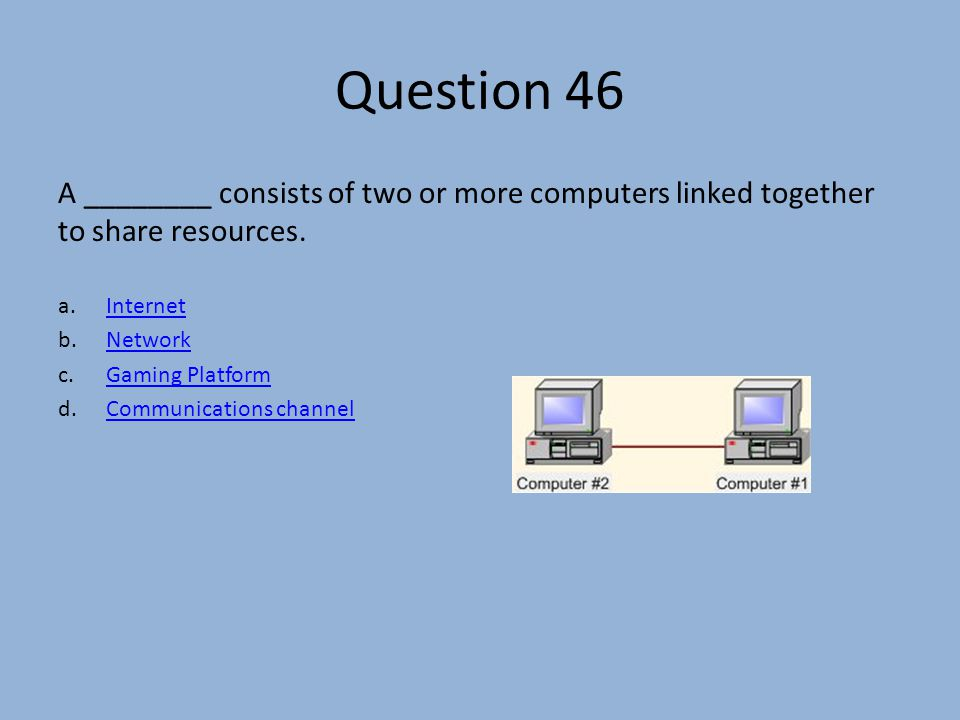Question 46 A ________ consists of two or more computers linked together to share resources.