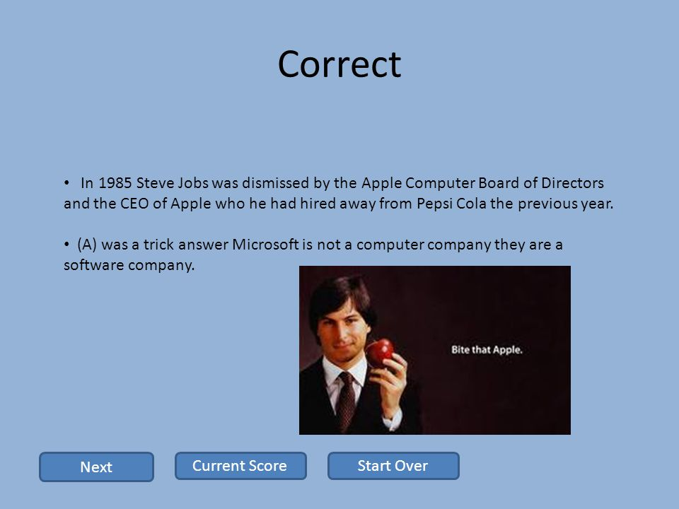 Correct In 1985 Steve Jobs was dismissed by the Apple Computer Board of Directors and the CEO of Apple who he had hired away from Pepsi Cola the previous year.