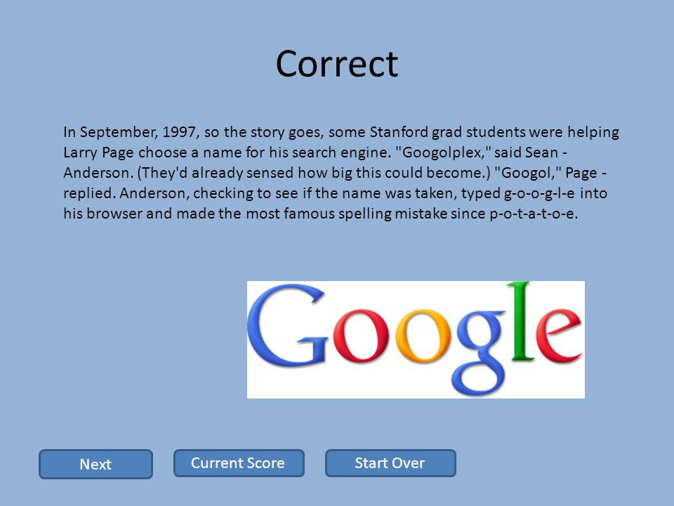 Correct In September, 1997, so the story goes, some Stanford grad students were helping Larry Page choose a name for his search engine.