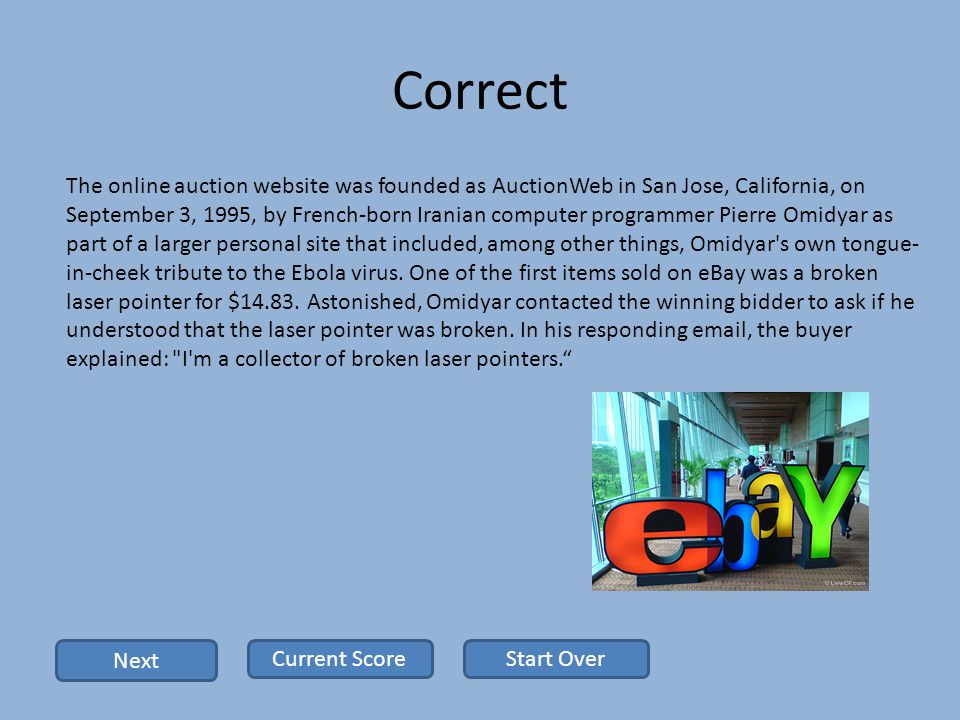 Correct The online auction website was founded as AuctionWeb in San Jose, California, on September 3, 1995, by French-born Iranian computer programmer Pierre Omidyar as part of a larger personal site that included, among other things, Omidyar s own tongue- in-cheek tribute to the Ebola virus.