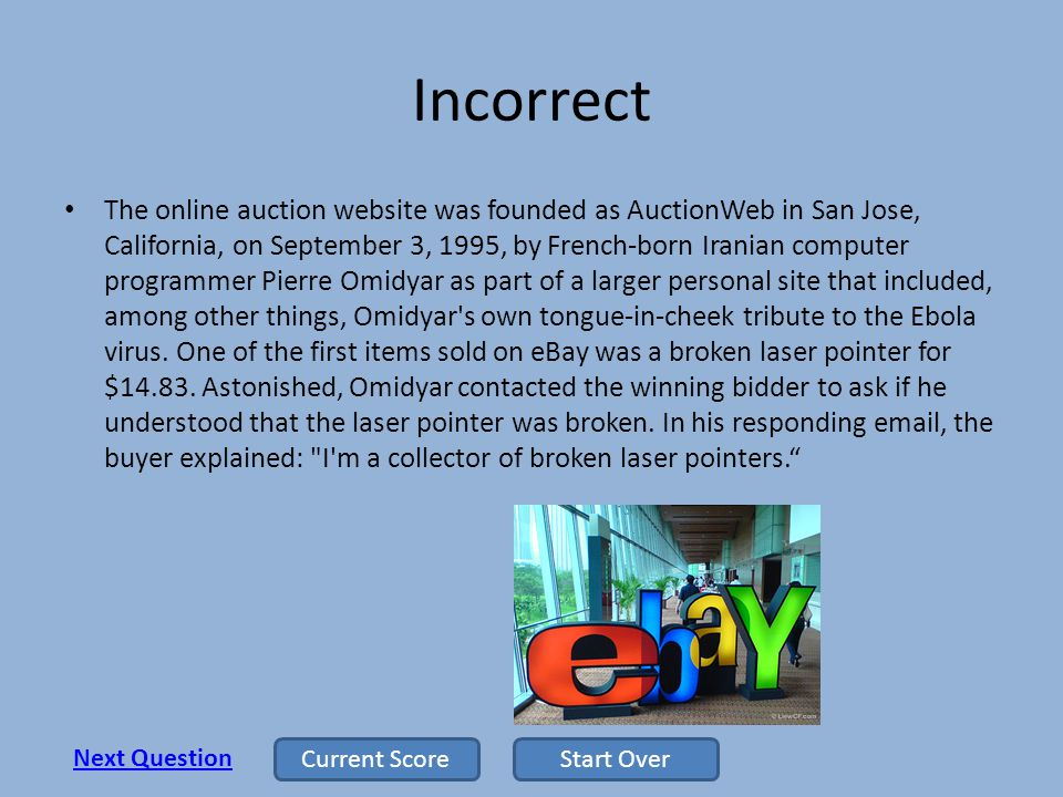 Incorrect The online auction website was founded as AuctionWeb in San Jose, California, on September 3, 1995, by French-born Iranian computer programmer Pierre Omidyar as part of a larger personal site that included, among other things, Omidyar s own tongue-in-cheek tribute to the Ebola virus.