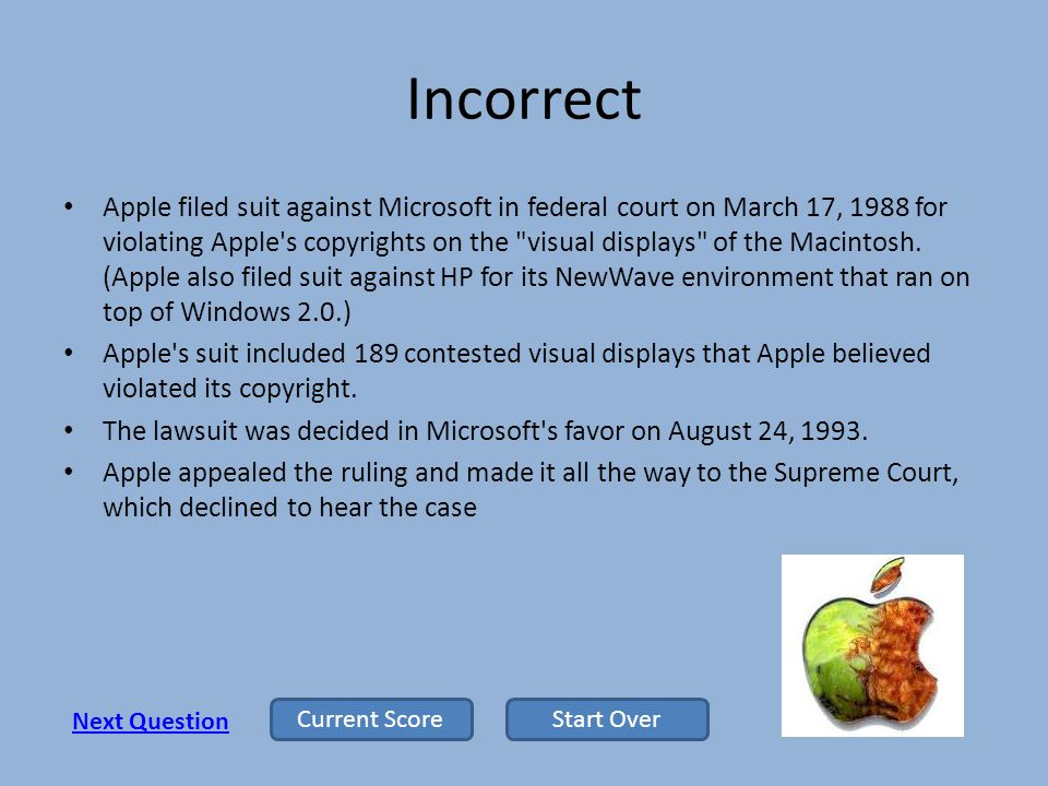 Incorrect Apple filed suit against Microsoft in federal court on March 17, 1988 for violating Apple s copyrights on the visual displays of the Macintosh.