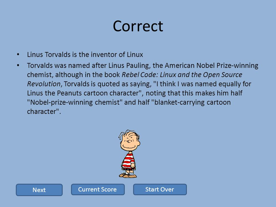 Correct Linus Torvalds is the inventor of Linux Torvalds was named after Linus Pauling, the American Nobel Prize-winning chemist, although in the book Rebel Code: Linux and the Open Source Revolution, Torvalds is quoted as saying, I think I was named equally for Linus the Peanuts cartoon character , noting that this makes him half Nobel-prize-winning chemist and half blanket-carrying cartoon character .