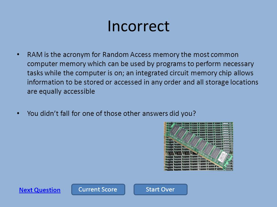 Incorrect RAM is the acronym for Random Access memory the most common computer memory which can be used by programs to perform necessary tasks while the computer is on; an integrated circuit memory chip allows information to be stored or accessed in any order and all storage locations are equally accessible You didnt fall for one of those other answers did you.