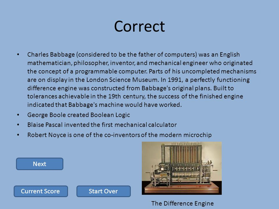 Correct Charles Babbage (considered to be the father of computers) was an English mathematician, philosopher, inventor, and mechanical engineer who originated the concept of a programmable computer.