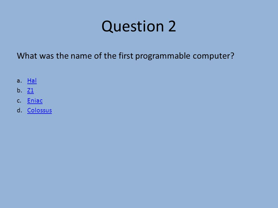 Question 2 What was the name of the first programmable computer.