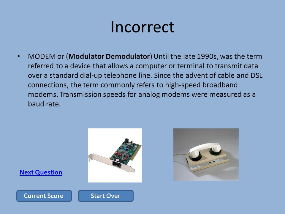 Incorrect MODEM or (Modulator Demodulator) Until the late 1990s, was the term referred to a device that allows a computer or terminal to transmit data over a standard dial-up telephone line.