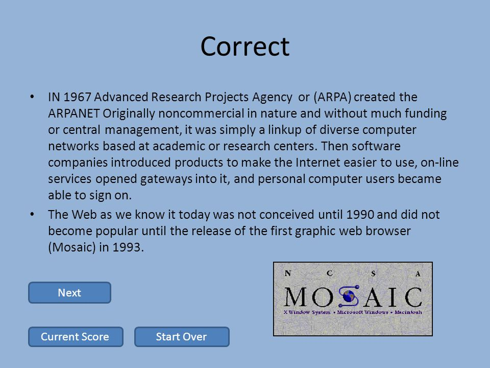 Correct IN 1967 Advanced Research Projects Agency or (ARPA) created the ARPANET Originally noncommercial in nature and without much funding or central management, it was simply a linkup of diverse computer networks based at academic or research centers.