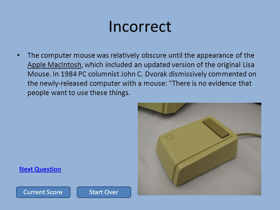 Incorrect The computer mouse was relatively obscure until the appearance of the Apple MacIntosh, which included an updated version of the original Lisa Mouse.