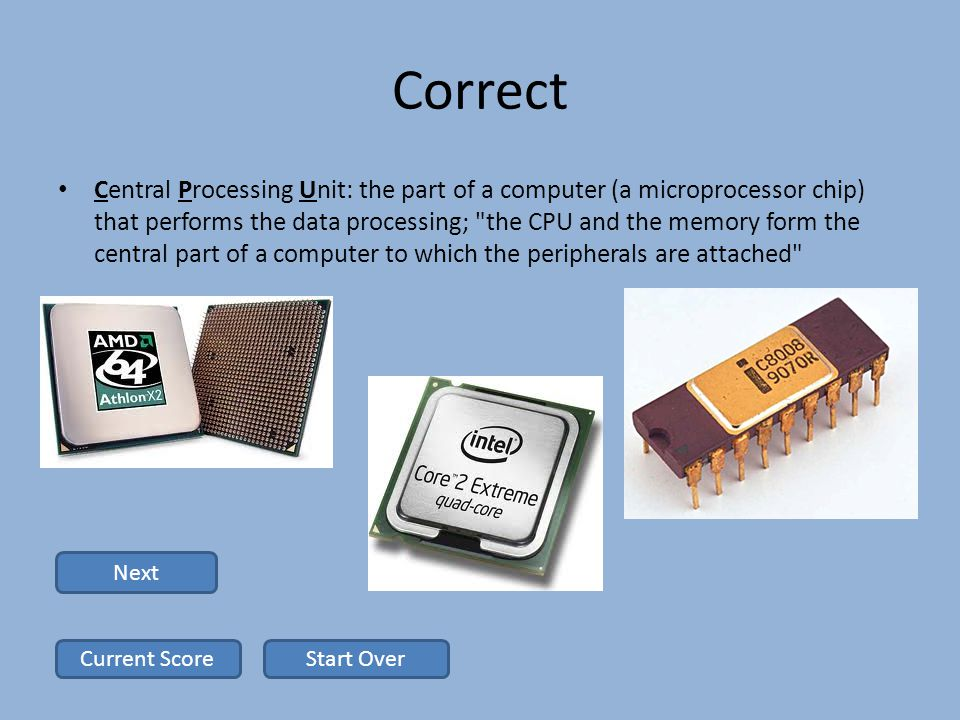 Correct Central Processing Unit: the part of a computer (a microprocessor chip) that performs the data processing; the CPU and the memory form the central part of a computer to which the peripherals are attached Next Start OverCurrent Score