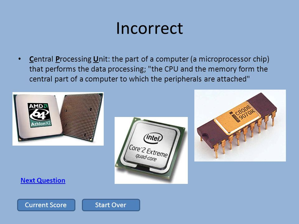 Incorrect Central Processing Unit: the part of a computer (a microprocessor chip) that performs the data processing; the CPU and the memory form the central part of a computer to which the peripherals are attached Next Question Start OverCurrent Score