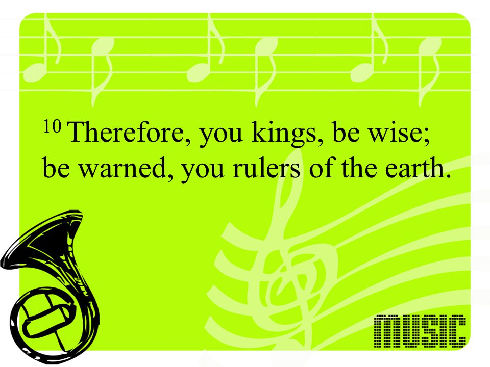 10 Therefore, you kings, be wise; be warned, you rulers of the earth.