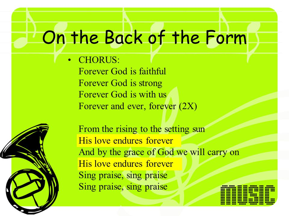 On the Back of the Form CHORUS: Forever God is faithful Forever God is strong Forever God is with us Forever and ever, forever (2X) From the rising to the setting sun His love endures forever And by the grace of God we will carry on His love endures forever Sing praise, sing praise Sing praise, sing praise