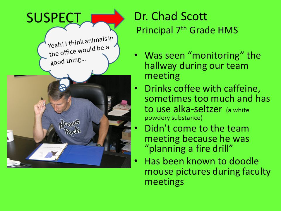 SUSPECT Dr. Chad Scott Principal 7 th Grade HMS Was seen monitoring the hallway during our team meeting Drinks coffee with caffeine, sometimes too muc