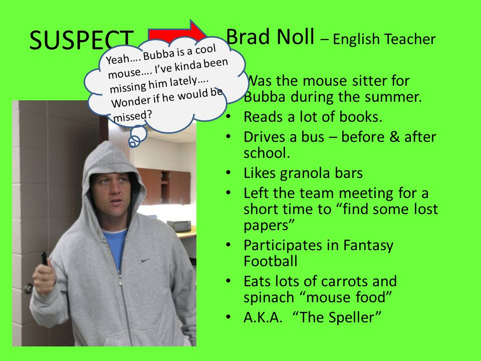 SUSPECT Brad Noll – English Teacher Was the mouse sitter for Bubba during the summer.