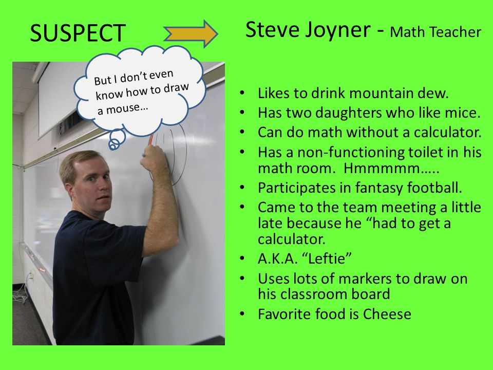 SUSPECT Steve Joyner - Math Teacher Likes to drink mountain dew.