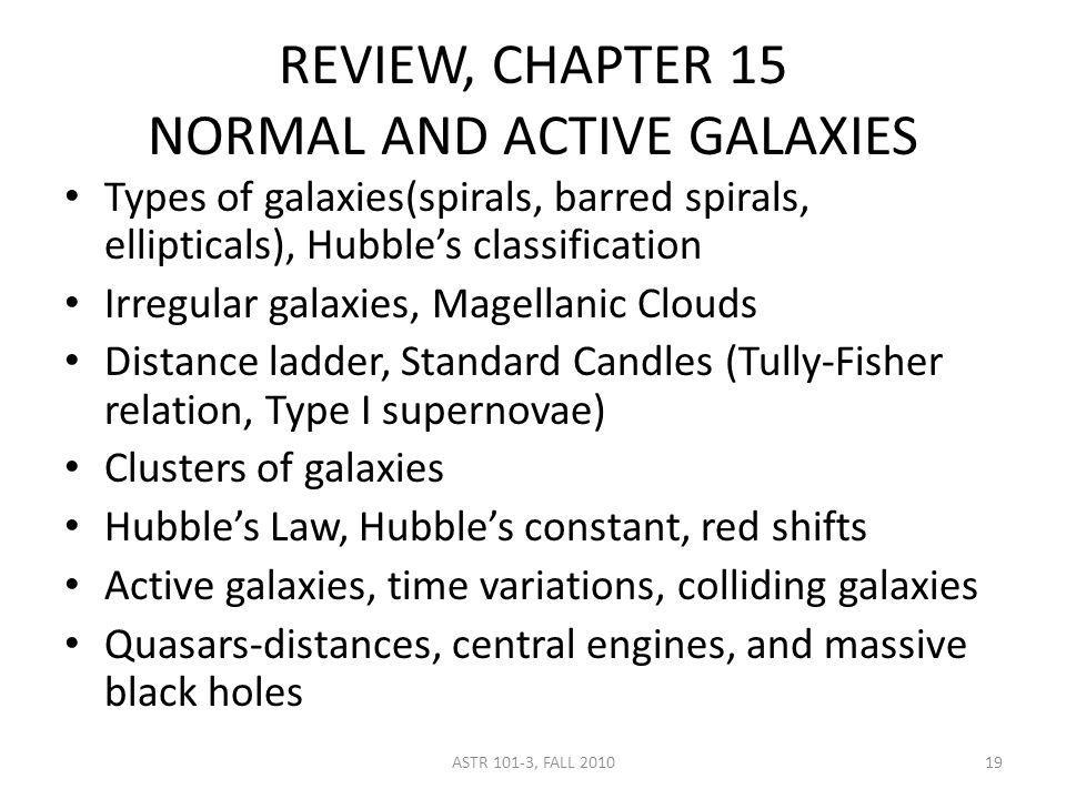 REVIEW, CHAPTER 15 NORMAL AND ACTIVE GALAXIES Types of galaxies(spirals, barred spirals, ellipticals), Hubbles classification Irregular galaxies, Magellanic Clouds Distance ladder, Standard Candles (Tully-Fisher relation, Type I supernovae) Clusters of galaxies Hubbles Law, Hubbles constant, red shifts Active galaxies, time variations, colliding galaxies Quasars-distances, central engines, and massive black holes ASTR 101-3, FALL 201019