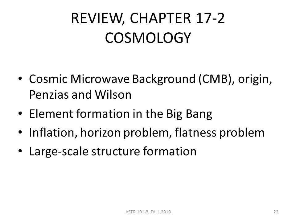 REVIEW, CHAPTER 17-2 COSMOLOGY Cosmic Microwave Background (CMB), origin, Penzias and Wilson Element formation in the Big Bang Inflation, horizon prob
