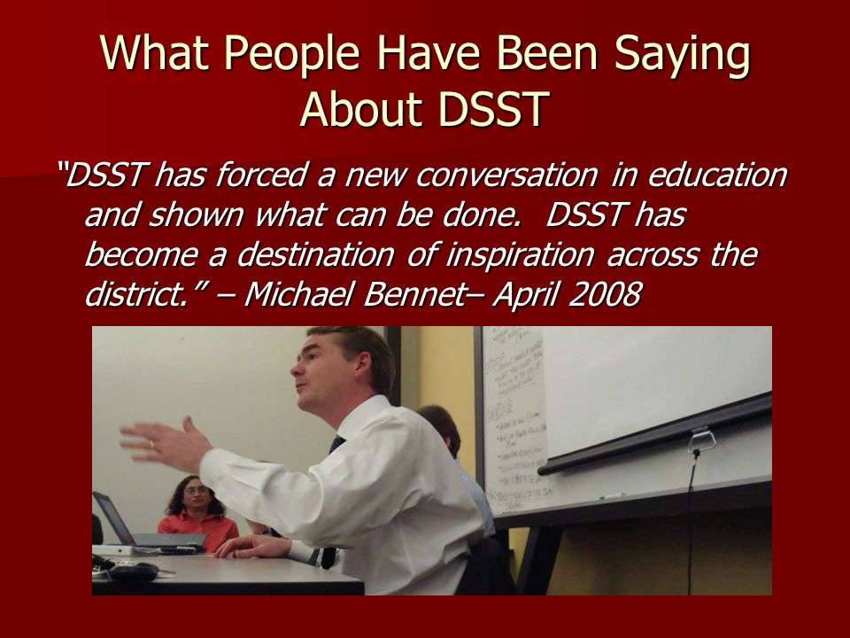 What People Have Been Saying About DSST DSST has forced a new conversation in education and shown what can be done. DSST has become a destination of i