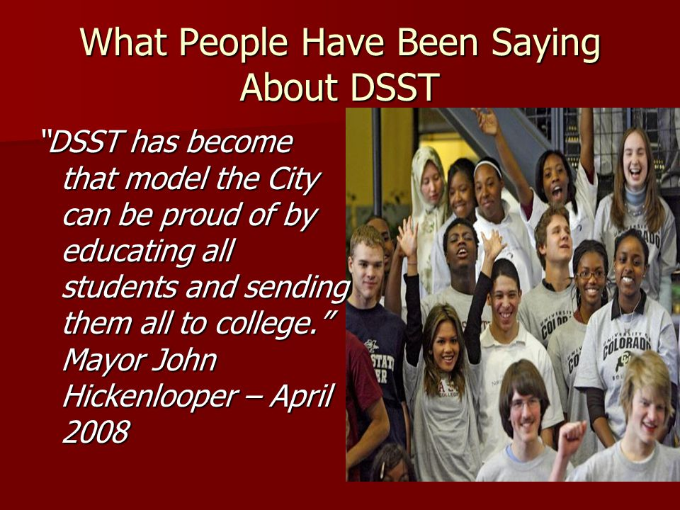 What People Have Been Saying About DSST DSST has become that model the City can be proud of by educating all students and sending them all to college.