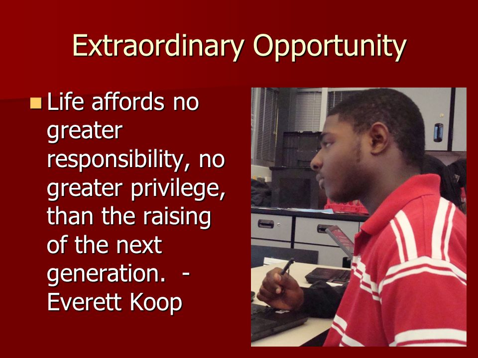 Extraordinary Opportunity Life affords no greater responsibility, no greater privilege, than the raising of the next generation.