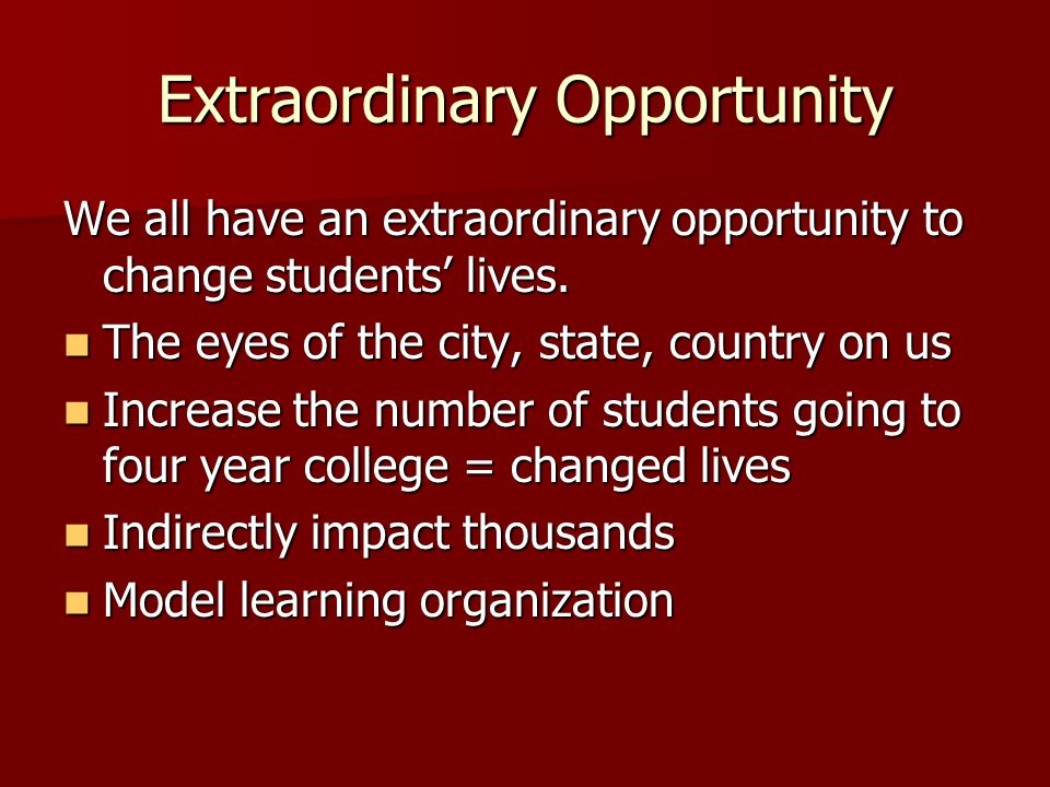 Extraordinary Opportunity We all have an extraordinary opportunity to change students lives. The eyes of the city, state, country on us The eyes of th