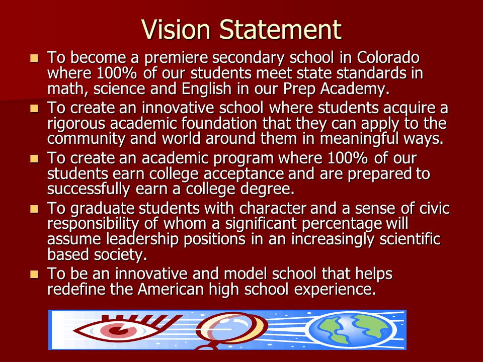Vision Statement To become a premiere secondary school in Colorado where 100% of our students meet state standards in math, science and English in our