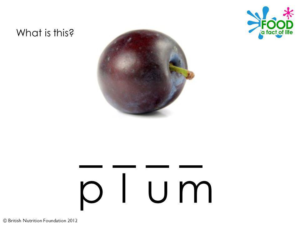 © British Nutrition Foundation 2012 What is this _ _ plum